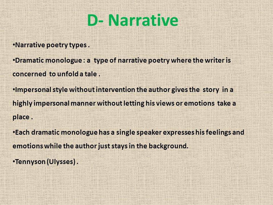 D- Narrative Narrative poetry types. Dramatic monologue : a type of narrative poetry where the writer is concerned to unfold a tale. Impersonal style