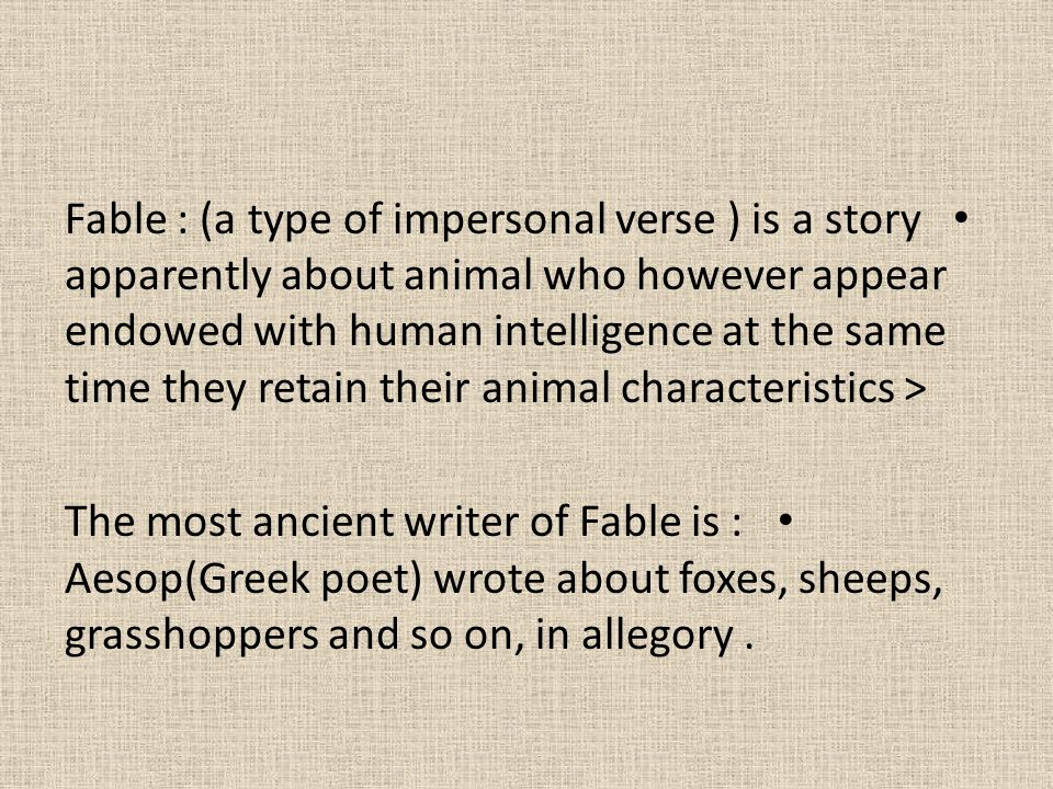 Fable : (a type of impersonal verse ) is a story apparently about animal who however appear endowed with human intelligence at the same time they reta