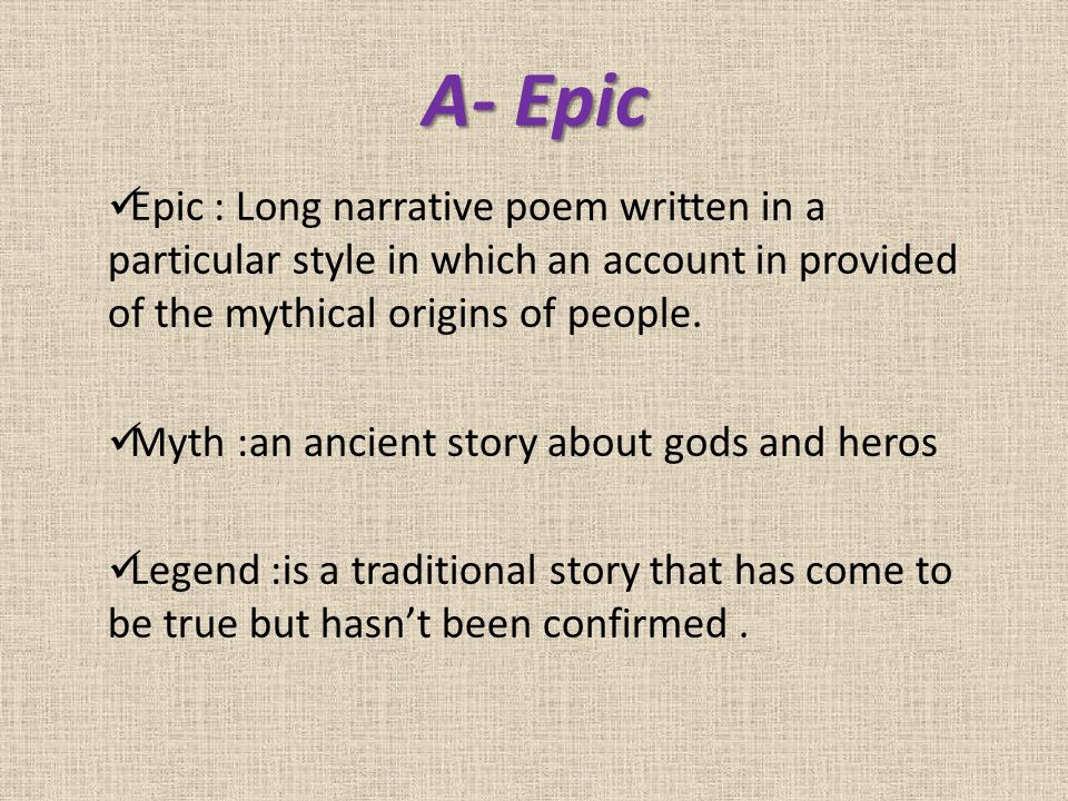 A- Epic Epic : Long narrative poem written in a particular style in which an account in provided of the mythical origins of people. Myth :an ancient s