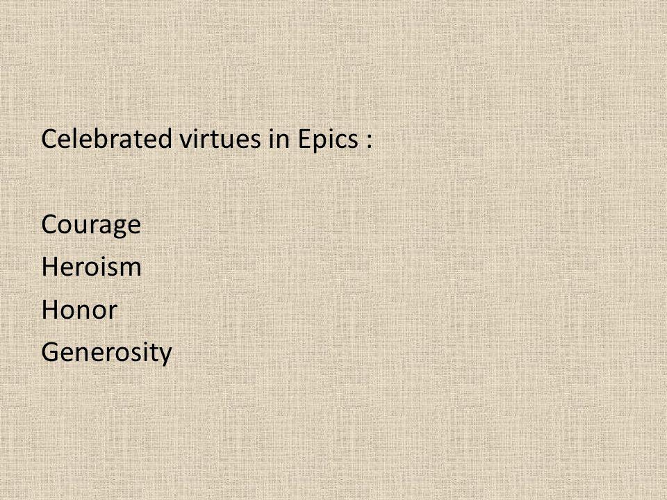 Celebrated virtues in Epics : Courage Heroism Honor Generosity
