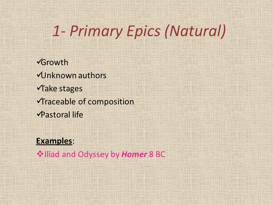 1- Primary Epics (Natural) Growth Unknown authors Take stages Traceable of composition Pastoral life Examples:  Iliad and Odyssey by Homer 8 BC