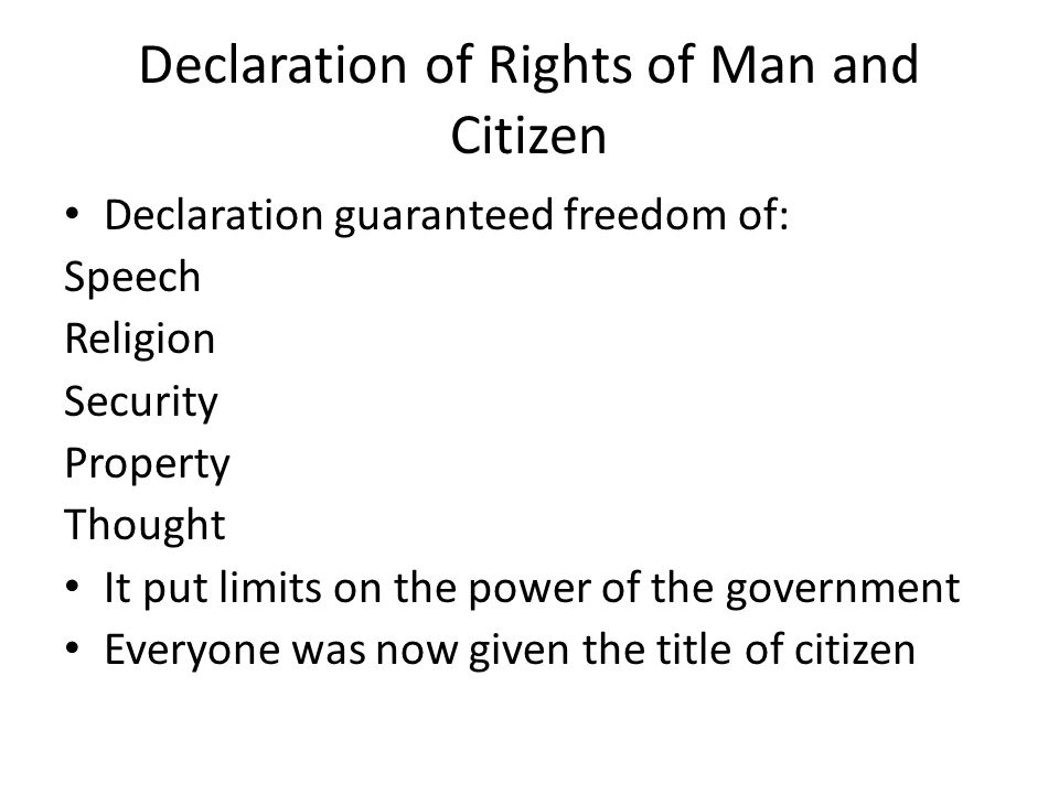 Declaration of Rights of Man and Citizen Declaration guaranteed freedom of: Speech Religion Security Property Thought It put limits on the power of the government Everyone was now given the title of citizen