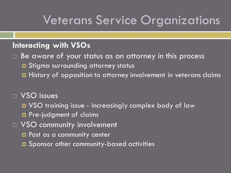Interacting with VSOs  Be aware of your status as an attorney in this process  Stigma surrounding attorney status  History of opposition to attorney involvement in veterans claims  VSO issues  VSO training issue - increasingly complex body of law  Pre-judgment of claims  VSO community involvement  Post as a community center  Sponsor other community-based activities Veterans Service Organizations