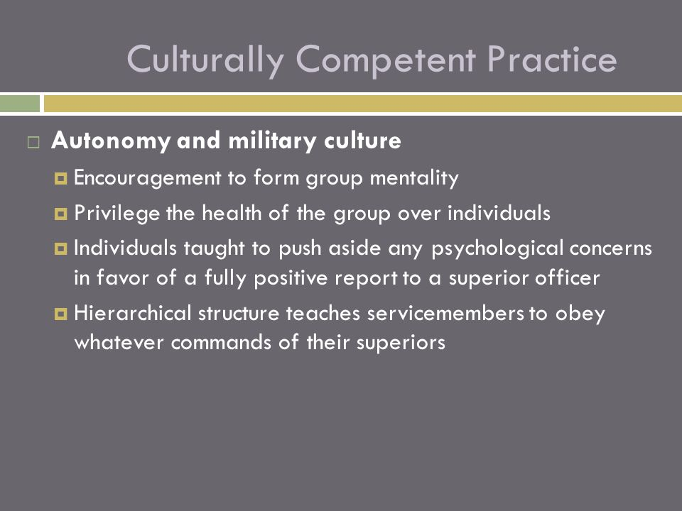  Autonomy and military culture  Encouragement to form group mentality  Privilege the health of the group over individuals  Individuals taught to push aside any psychological concerns in favor of a fully positive report to a superior officer  Hierarchical structure teaches servicemembers to obey whatever commands of their superiors Culturally Competent Practice