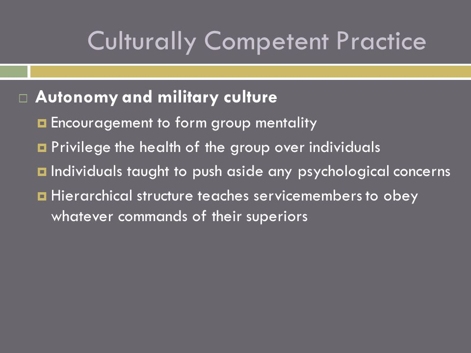  Autonomy and military culture  Encouragement to form group mentality  Privilege the health of the group over individuals  Individuals taught to p