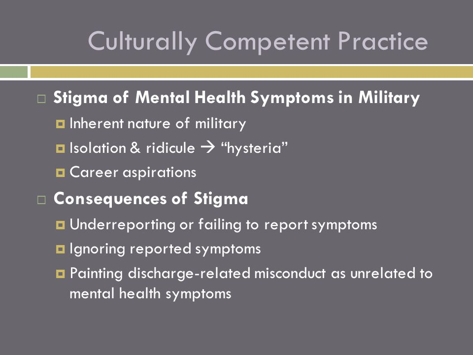  Stigma of Mental Health Symptoms in Military  Inherent nature of military  Isolation & ridicule  hysteria  Career aspirations  Consequences of Stigma  Underreporting or failing to report symptoms  Ignoring reported symptoms  Painting discharge-related misconduct as unrelated to mental health symptoms Culturally Competent Practice