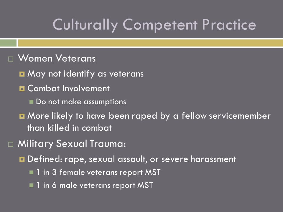 Women Veterans  May not identify as veterans  Combat Involvement Do not make assumptions  More likely to have been raped by a fellow servicemembe