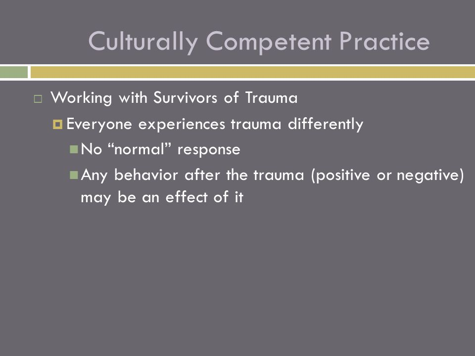  Working with Survivors of Trauma  Everyone experiences trauma differently No normal response Any behavior after the trauma (positive or negative) may be an effect of it Culturally Competent Practice