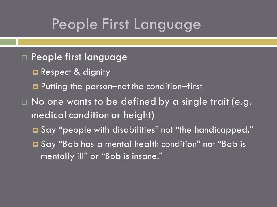  People first language  Respect & dignity  Putting the person–not the condition–first  No one wants to be defined by a single trait (e.g. medical