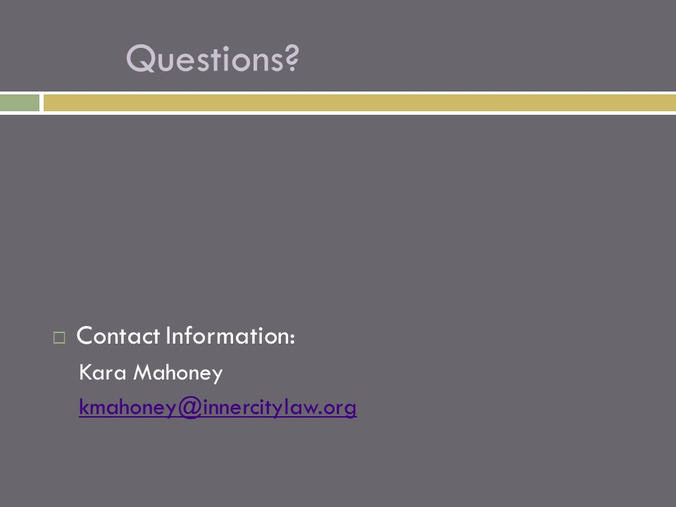  Contact Information: Kara Mahoney kmahoney@innercitylaw.org Questions?