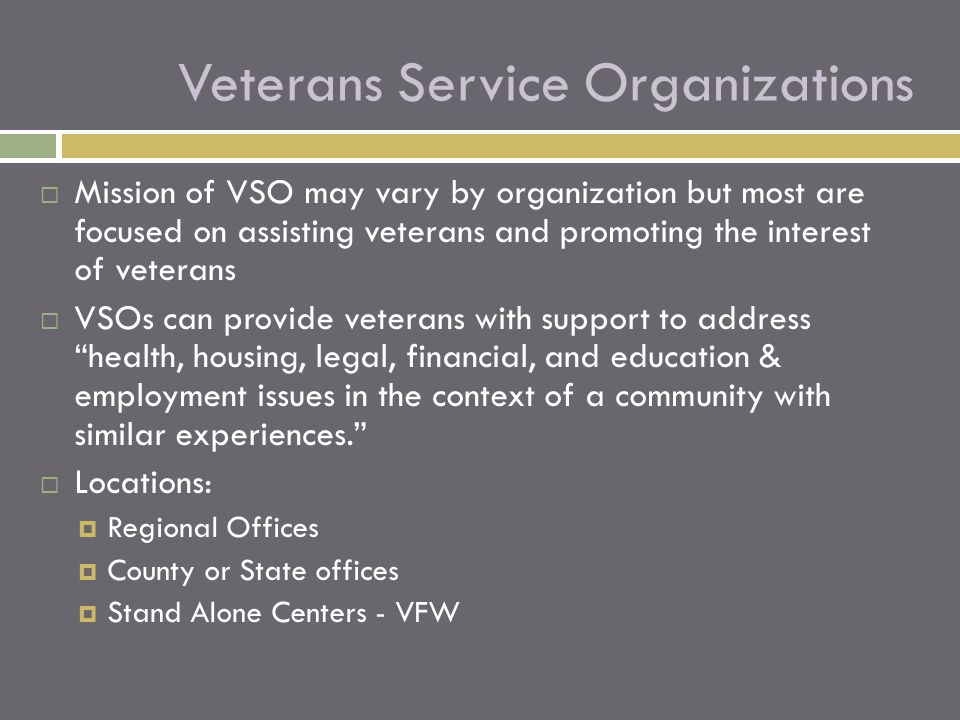  Mission of VSO may vary by organization but most are focused on assisting veterans and promoting the interest of veterans  VSOs can provide veteran