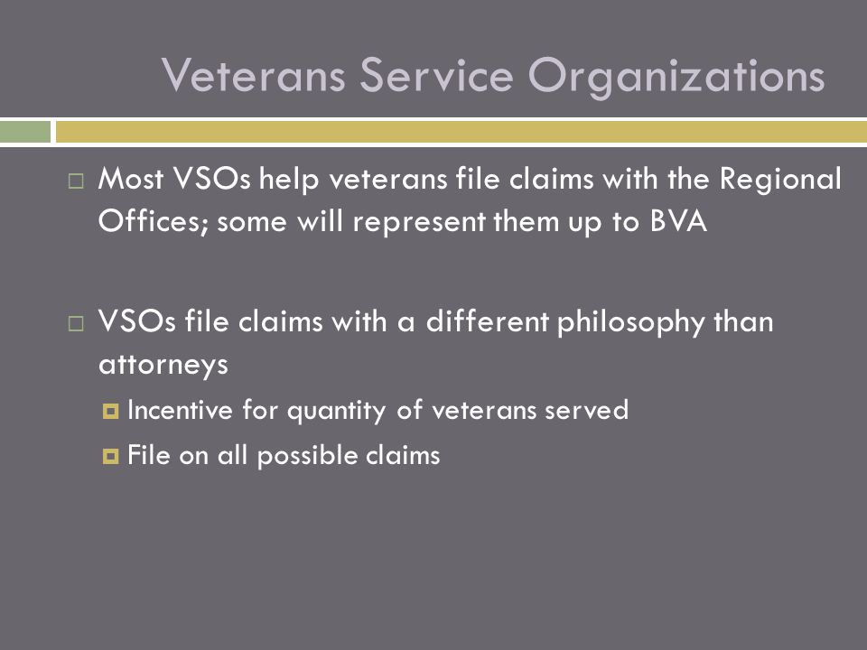  Most VSOs help veterans file claims with the Regional Offices; some will represent them up to BVA  VSOs file claims with a different philosophy than attorneys  Incentive for quantity of veterans served  File on all possible claims Veterans Service Organizations