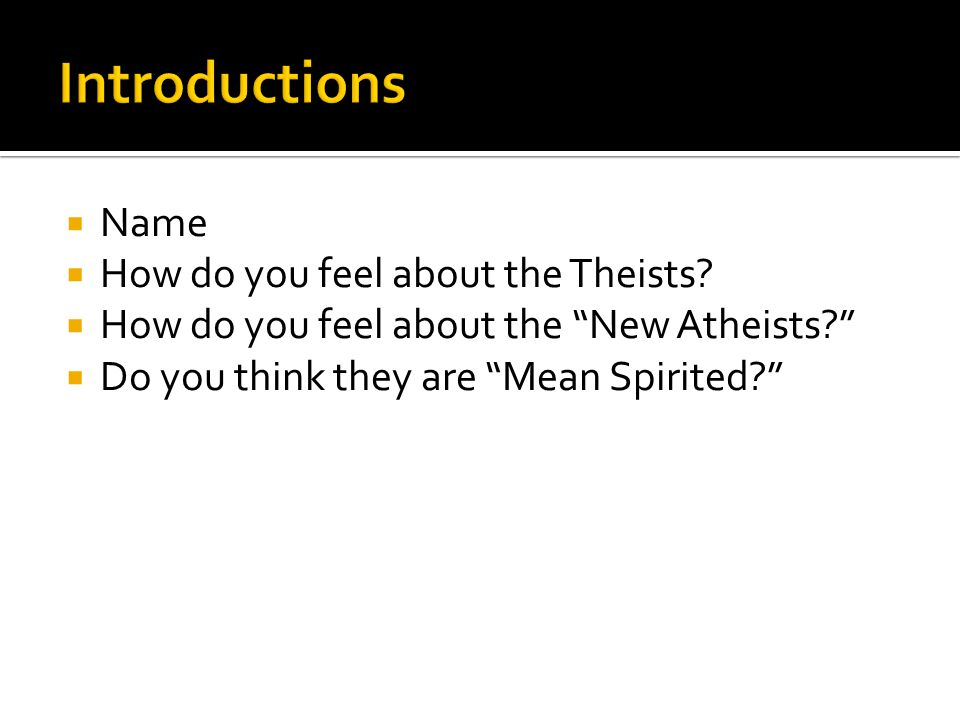 """ Name  How do you feel about the Theists?  How do you feel about the """"New Atheists?""""  Do you think they are """"Mean Spirited?"""""""