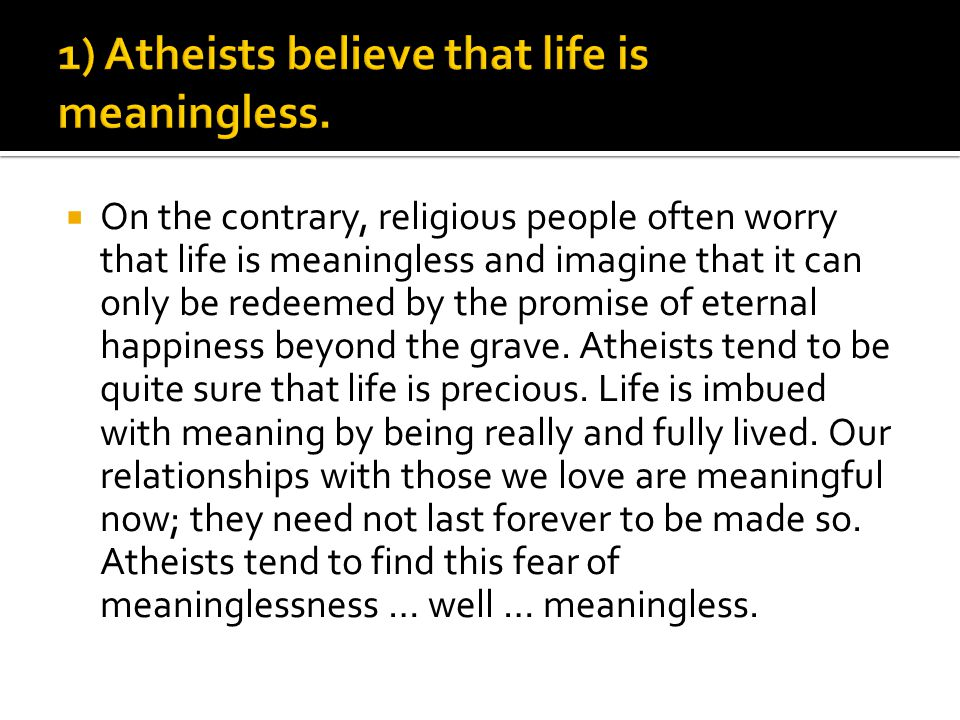  On the contrary, religious people often worry that life is meaningless and imagine that it can only be redeemed by the promise of eternal happiness
