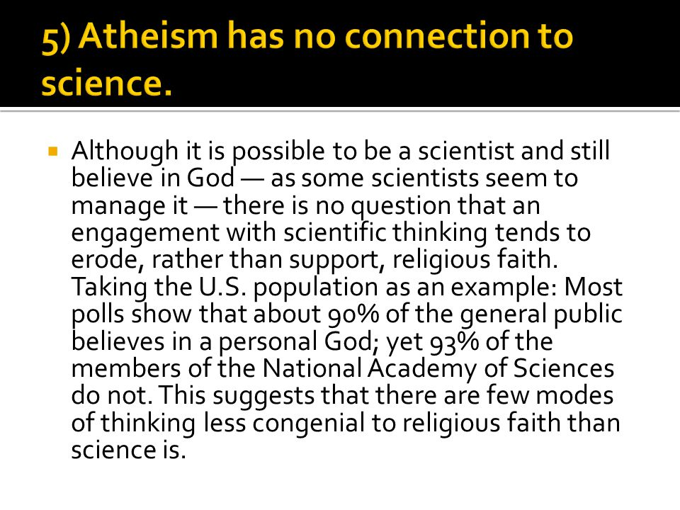  Although it is possible to be a scientist and still believe in God — as some scientists seem to manage it — there is no question that an engagement with scientific thinking tends to erode, rather than support, religious faith.