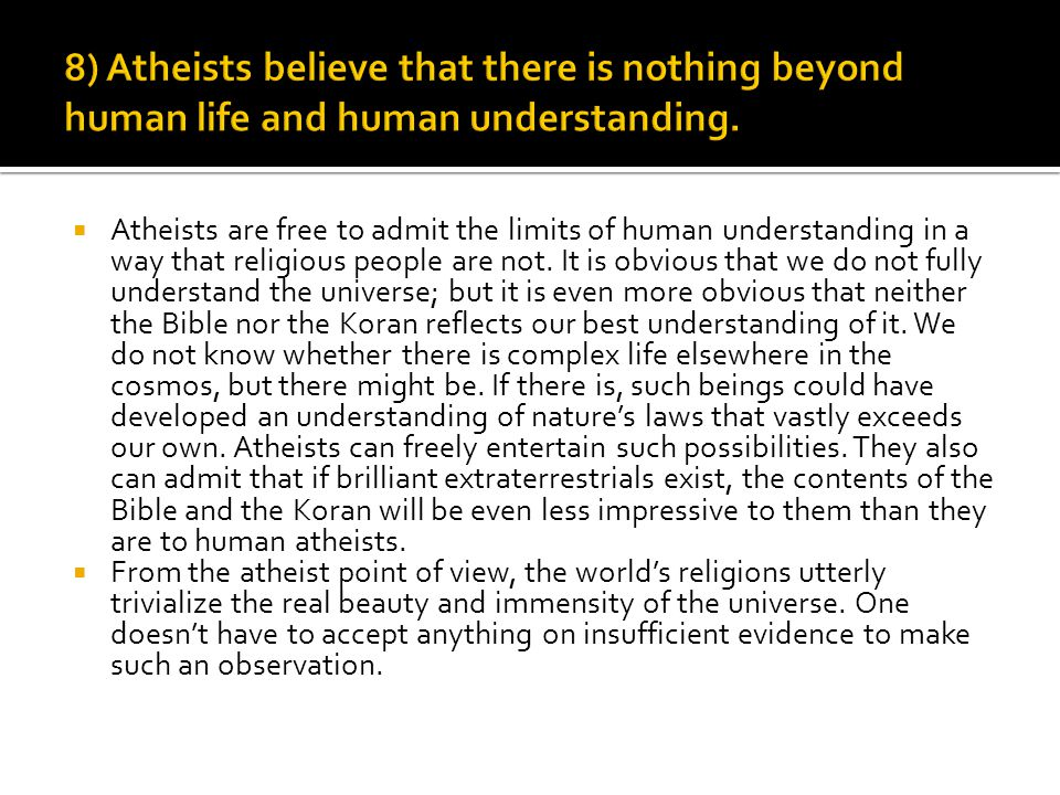  Atheists are free to admit the limits of human understanding in a way that religious people are not. It is obvious that we do not fully understand t