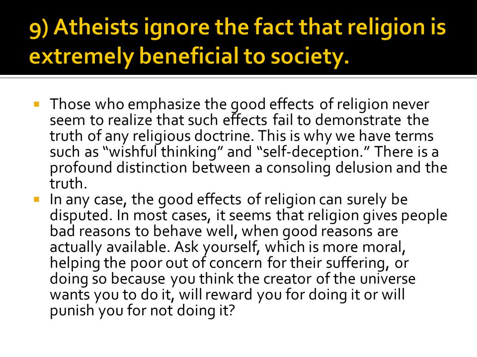  Those who emphasize the good effects of religion never seem to realize that such effects fail to demonstrate the truth of any religious doctrine.