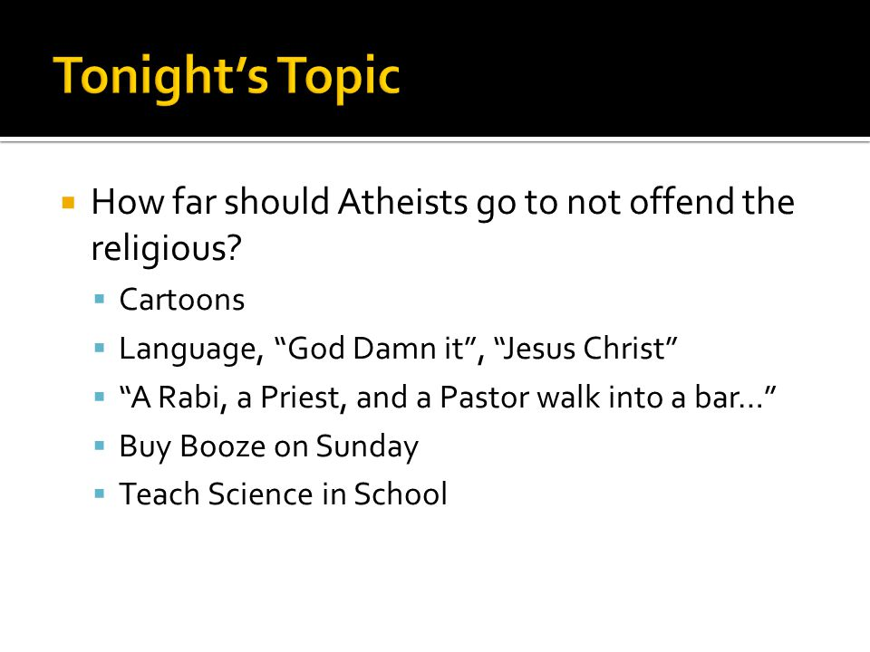  How far should Atheists go to not offend the religious.