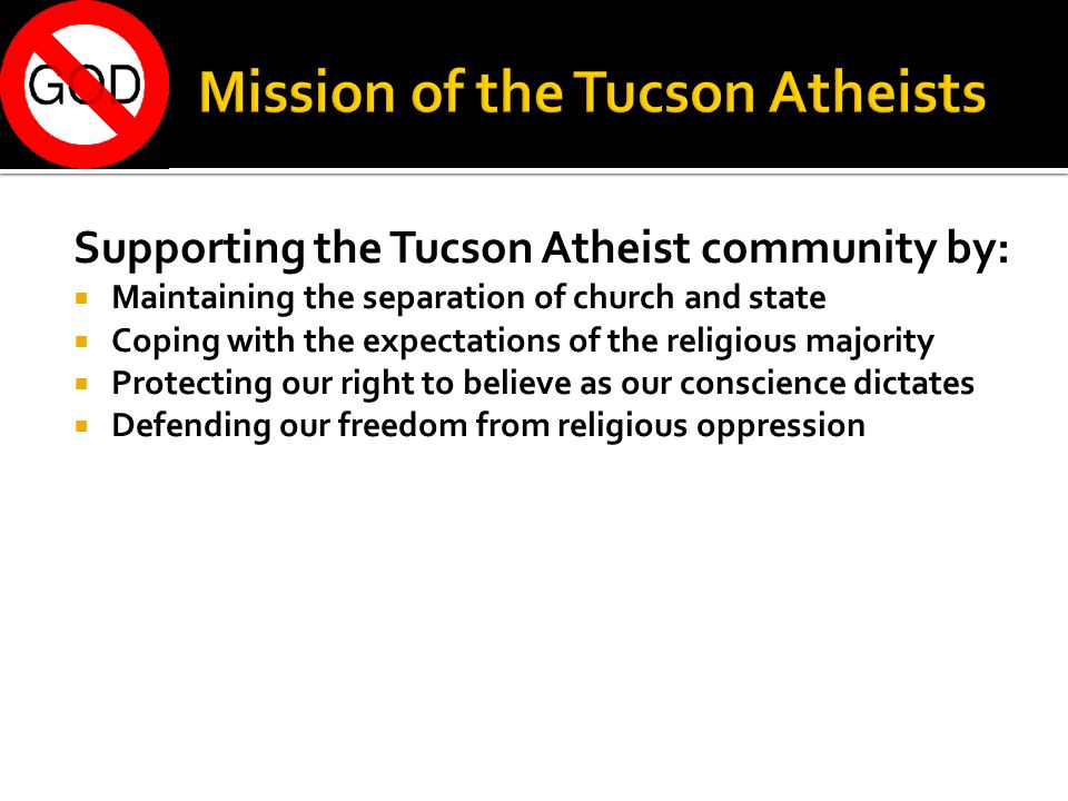 Supporting the Tucson Atheist community by:  Maintaining the separation of church and state  Coping with the expectations of the religious majority  Protecting our right to believe as our conscience dictates  Defending our freedom from religious oppression