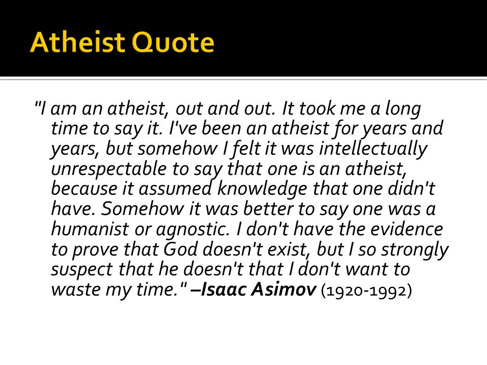I am an atheist, out and out. It took me a long time to say it.