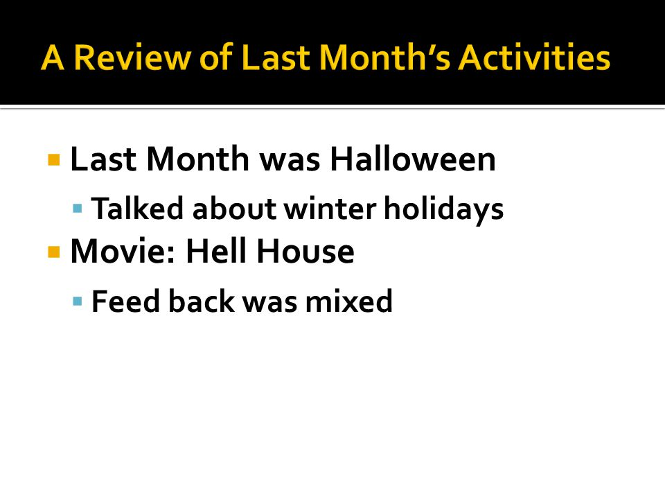 Last Month was Halloween  Talked about winter holidays  Movie: Hell House  Feed back was mixed