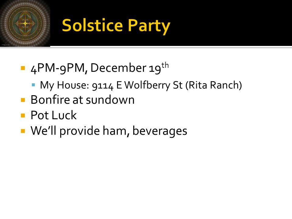  4PM-9PM, December 19 th  My House: 9114 E Wolfberry St (Rita Ranch)  Bonfire at sundown  Pot Luck  We'll provide ham, beverages