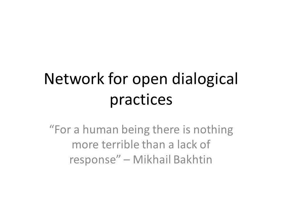 The Network of Dialogical Practices For a human being there is nothing more terrible than a lack of response – Maikhail Bakhtin While the Network for Dialogical Practices developed out of the family therapy field, its focus is much broader.