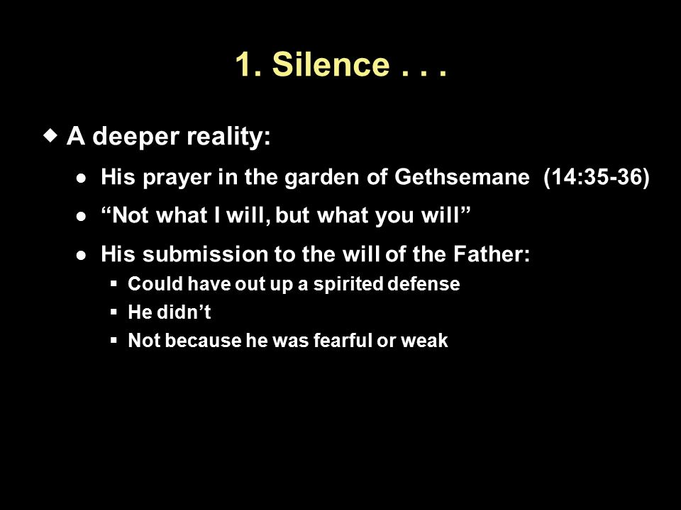 "1. Silence...  A deeper reality: His prayer in the garden of Gethsemane (14:35-36) ""Not what I will, but what you will"" His submission to the will of"