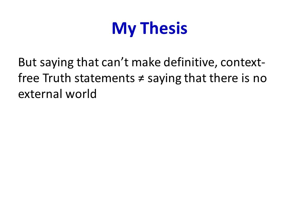 My Thesis But saying that can't make definitive, context- free Truth statements ≠ saying that there is no external world