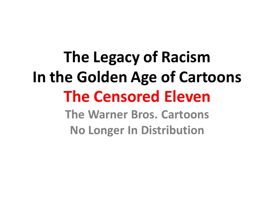 The Legacy of Racism In the Golden Age of Cartoons The Censored Eleven The Warner Bros. Cartoons No Longer In Distribution