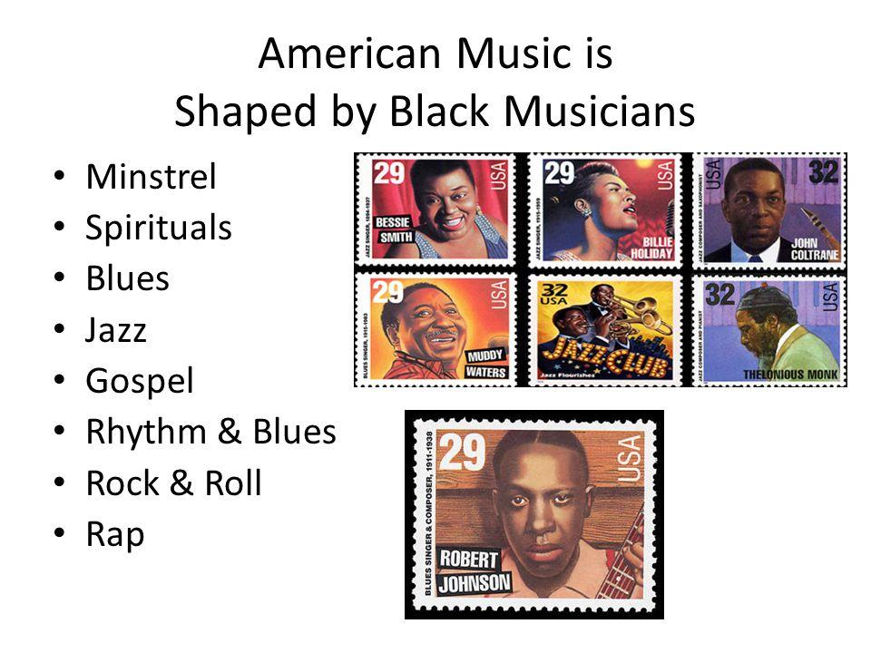 American Music is Shaped by Black Musicians Minstrel Spirituals Blues Jazz Gospel Rhythm & Blues Rock & Roll Rap
