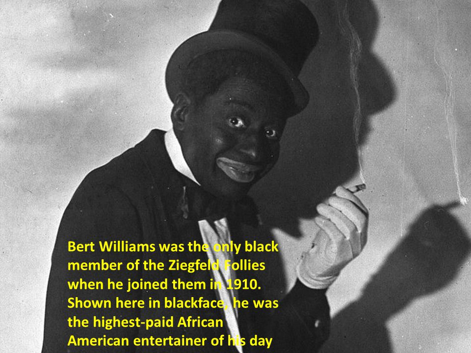 Bert Williams was the only black member of the Ziegfeld Follies when he joined them in 1910. Shown here in blackface, he was the highest-paid African