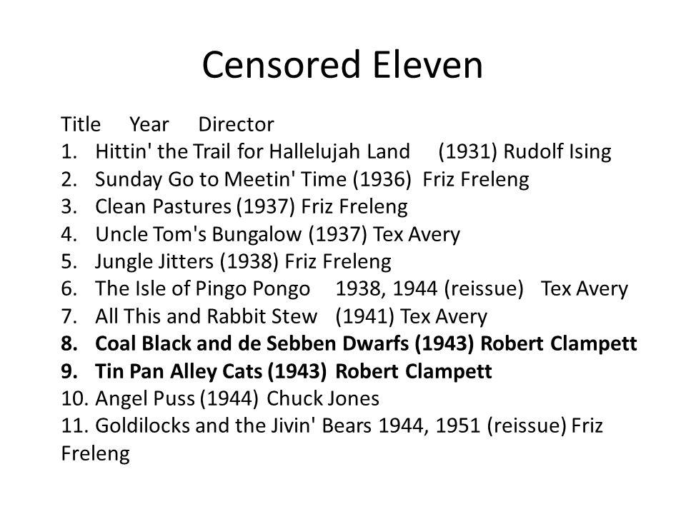 Censored Eleven TitleYearDirector 1.Hittin the Trail for Hallelujah Land(1931) Rudolf Ising 2.Sunday Go to Meetin Time (1936) Friz Freleng 3.Clean Pastures (1937) Friz Freleng 4.Uncle Tom s Bungalow (1937) Tex Avery 5.Jungle Jitters (1938) Friz Freleng 6.The Isle of Pingo Pongo1938, 1944 (reissue)Tex Avery 7.All This and Rabbit Stew(1941) Tex Avery 8.Coal Black and de Sebben Dwarfs (1943) Robert Clampett 9.Tin Pan Alley Cats (1943)Robert Clampett 10.Angel Puss (1944)Chuck Jones 11.Goldilocks and the Jivin Bears 1944, 1951 (reissue) Friz Freleng