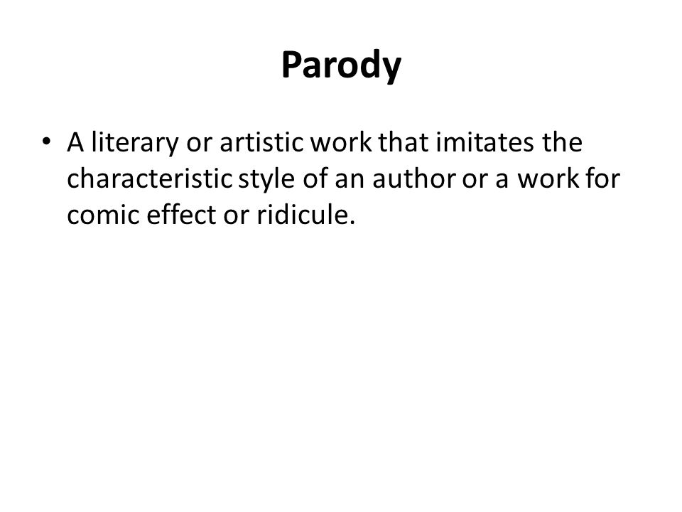 Parody A literary or artistic work that imitates the characteristic style of an author or a work for comic effect or ridicule.