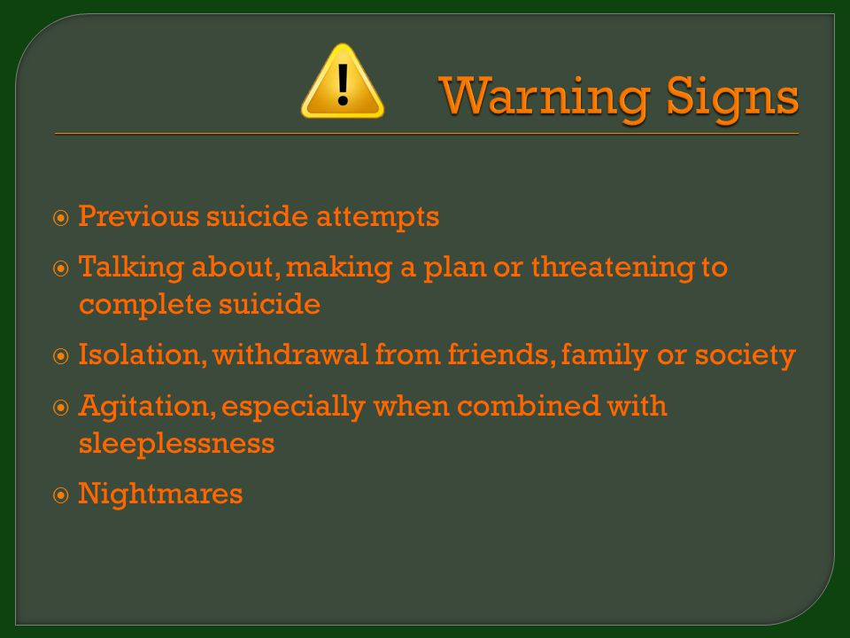  Previous suicide attempts  Talking about, making a plan or threatening to complete suicide  Isolation, withdrawal from friends, family or society  Agitation, especially when combined with sleeplessness  Nightmares