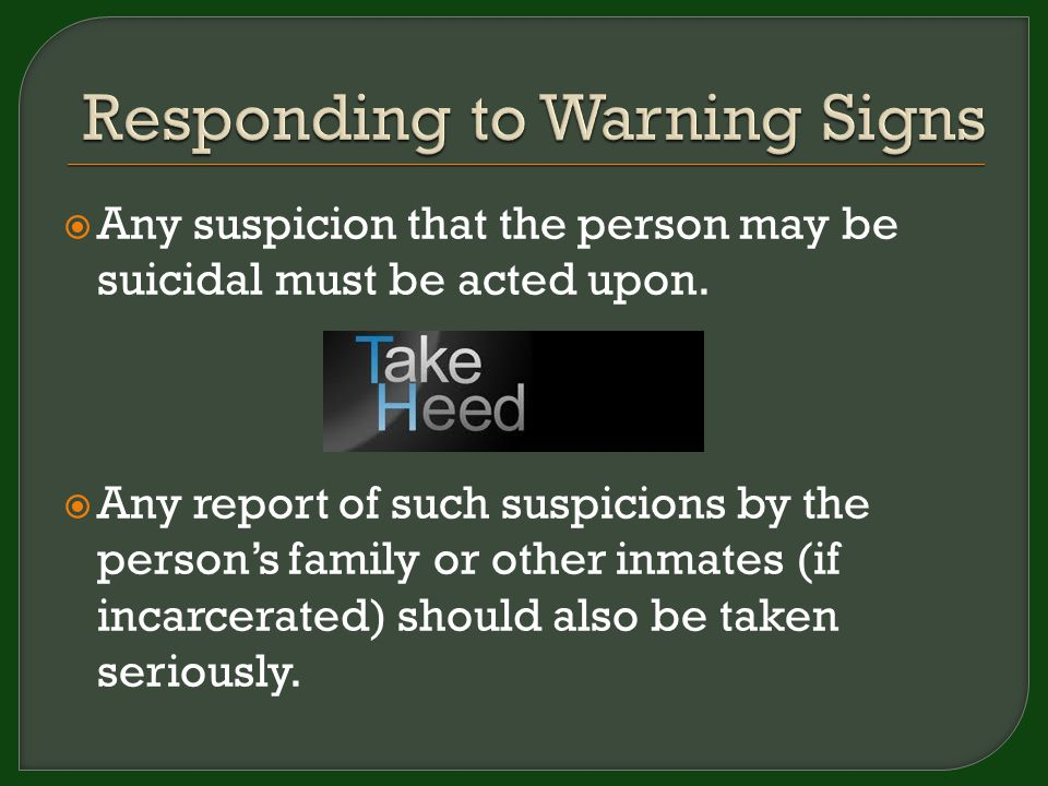  Any suspicion that the person may be suicidal must be acted upon.