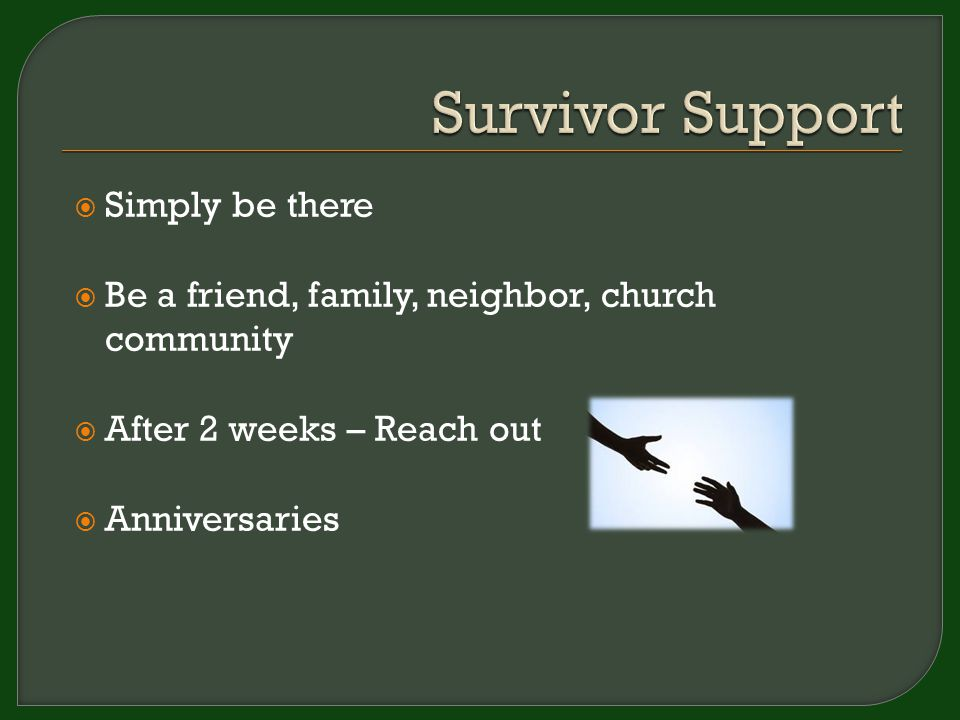  Simply be there  Be a friend, family, neighbor, church community  After 2 weeks – Reach out  Anniversaries