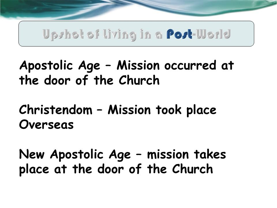 Apostolic Age – Mission occurred at the door of the Church Christendom – Mission took place Overseas New Apostolic Age – mission takes place at the door of the Church