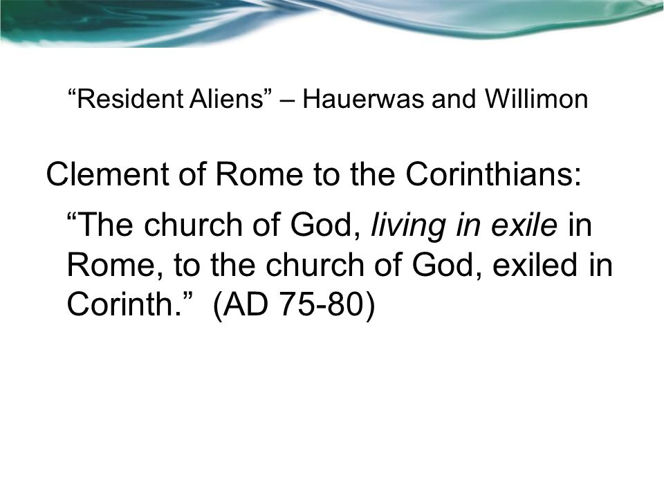 Resident Aliens – Hauerwas and Willimon Clement of Rome to the Corinthians: The church of God, living in exile in Rome, to the church of God, exiled in Corinth. (AD 75-80)
