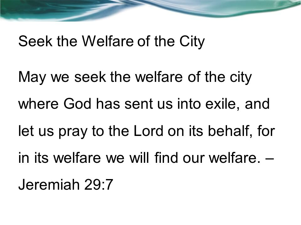 Seek the Welfare of the City May we seek the welfare of the city where God has sent us into exile, and let us pray to the Lord on its behalf, for in its welfare we will find our welfare.
