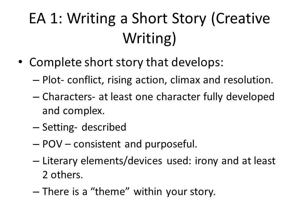 EA 1: Writing a Short Story (Creative Writing) Complete short story that develops: – Plot- conflict, rising action, climax and resolution.