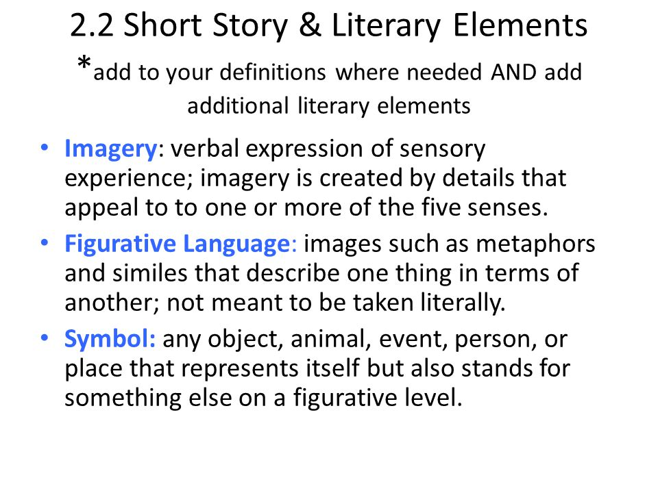 2.2 Short Story & Literary Elements * add to your definitions where needed AND add additional literary elements Imagery: verbal expression of sensory