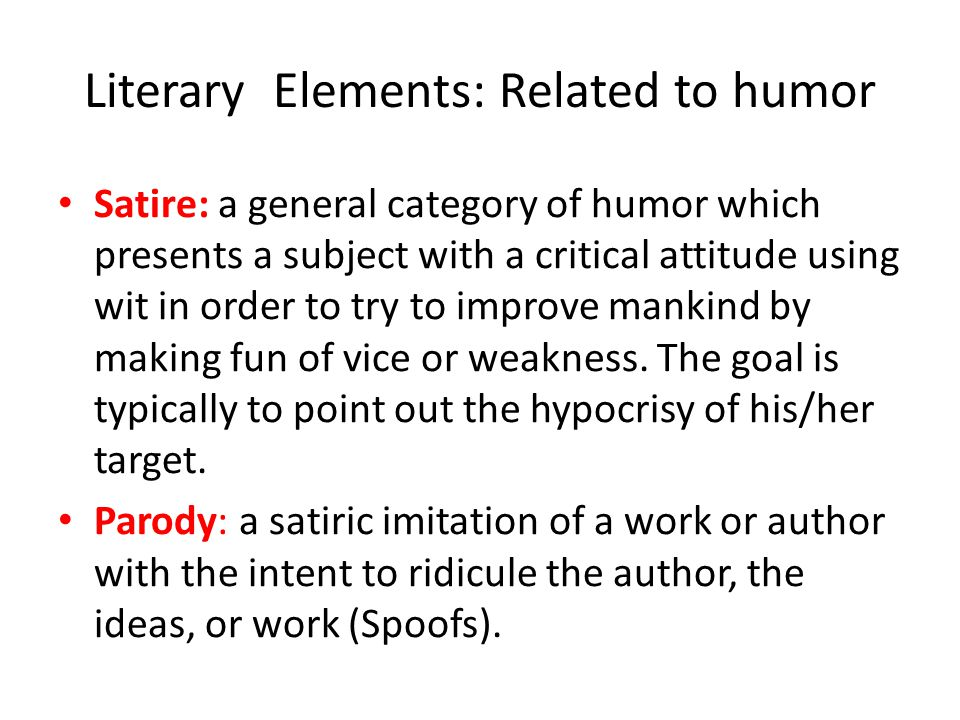 Literary Elements: Related to humor Satire: a general category of humor which presents a subject with a critical attitude using wit in order to try to improve mankind by making fun of vice or weakness.