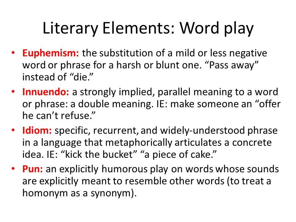 "Literary Elements: Word play Euphemism: the substitution of a mild or less negative word or phrase for a harsh or blunt one. ""Pass away"" instead of ""d"