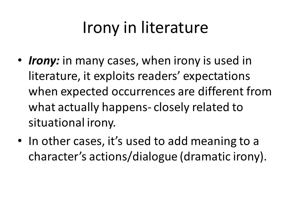 Irony in literature Irony: in many cases, when irony is used in literature, it exploits readers' expectations when expected occurrences are different
