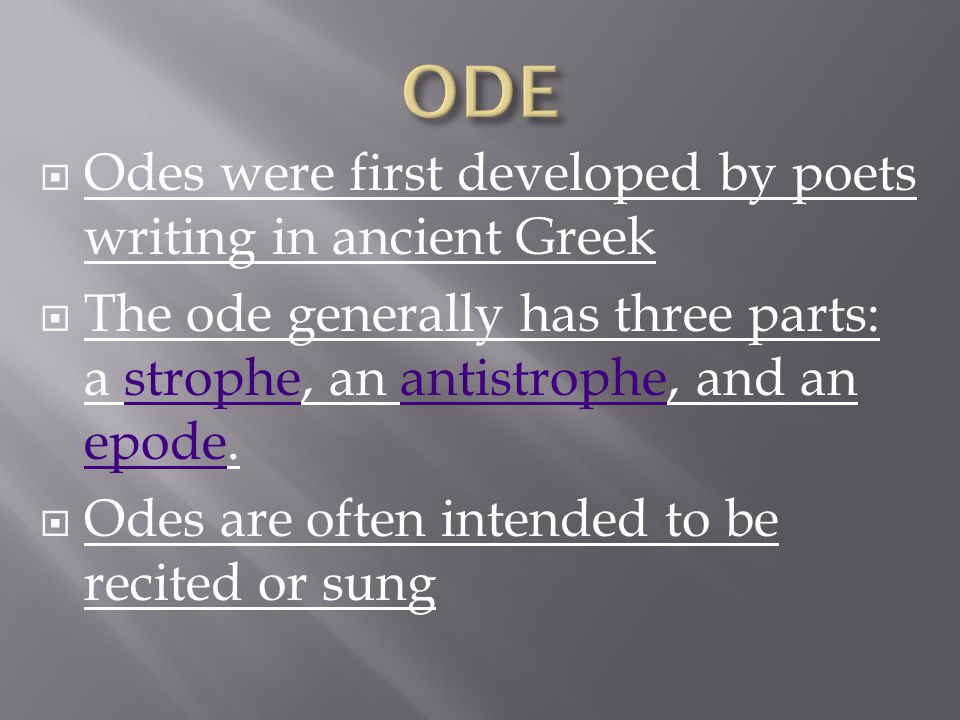  Odes were first developed by poets writing in ancient Greek  The ode generally has three parts: a strophe, an antistrophe, and an epode.stropheantistrophe epode  Odes are often intended to be recited or sung