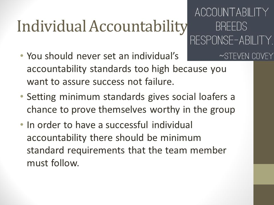 Individual Accountability You should never set an individual's accountability standards too high because you want to assure success not failure.