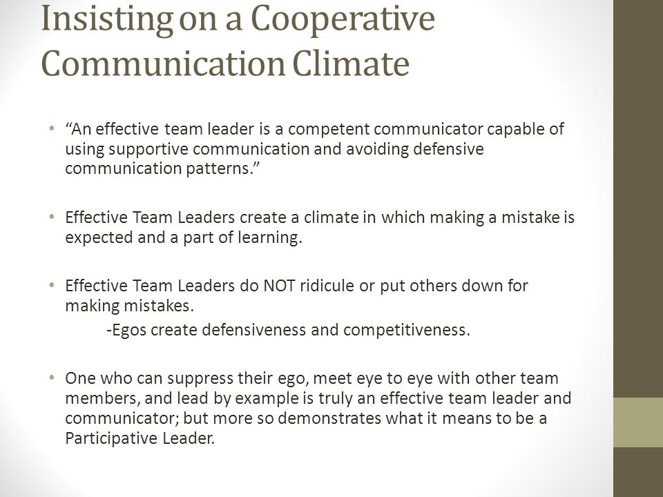 Insisting on a Cooperative Communication Climate An effective team leader is a competent communicator capable of using supportive communication and avoiding defensive communication patterns. Effective Team Leaders create a climate in which making a mistake is expected and a part of learning.
