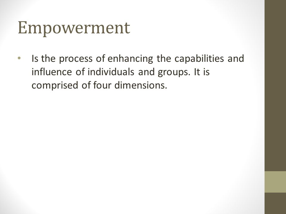 Empowerment Is the process of enhancing the capabilities and influence of individuals and groups.