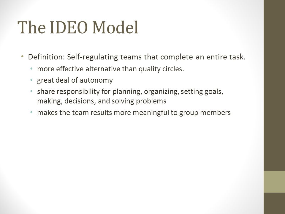 The IDEO Model Definition: Self-regulating teams that complete an entire task. more effective alternative than quality circles. great deal of autonomy